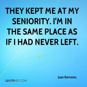 Juan Berrones  - They kept me at my seniority. I'm in the same place as if I had never left.