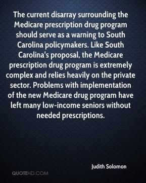 Judith Solomon  - The current disarray surrounding the Medicare prescription drug program should serve as a warning to South Carolina policymakers. Like South Carolina's proposal, the Medicare prescription drug program is extremely complex and relies heavily on the private sector. Problems with implementation of the new Medicare drug program have left many low-income seniors without needed prescriptions.