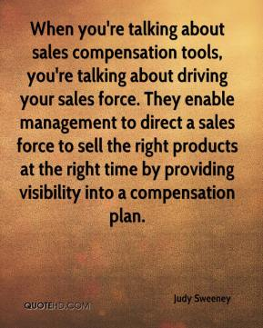 Judy Sweeney  - When you're talking about sales compensation tools, you're talking about driving your sales force. They enable management to direct a sales force to sell the right products at the right time by providing visibility into a compensation plan.