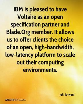 Juhi Jotwani  - IBM is pleased to have Voltaire as an open specification partner and Blade.Org member. It allows us to offer clients the choice of an open, high-bandwidth, low-latency platform to scale out their computing environments.