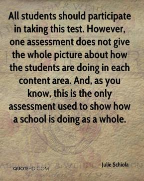 Julie Schiola  - All students should participate in taking this test. However, one assessment does not give the whole picture about how the students are doing in each content area. And, as you know, this is the only assessment used to show how a school is doing as a whole.