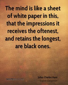 Julius Charles Hare - The mind is like a sheet of white paper in this, that the impressions it receives the oftenest, and retains the longest, are black ones.