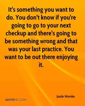It's something you want to do. You don't know if you're going to go to your next checkup and there's going to be something wrong and that was your last practice. You want to be out there enjoying it.