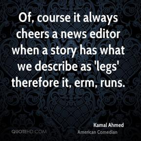 Kamal Ahmed - Of, course it always cheers a news editor when a story has what we describe as 'legs' therefore it, erm, runs.