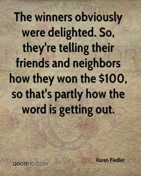 Karen Fiedler  - The winners obviously were delighted. So, they're telling their friends and neighbors how they won the $100, so that's partly how the word is getting out.