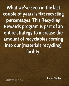 Karen Fiedler  - What we've seen in the last couple of years is flat recycling percentages. This Recycling Rewards program is part of an entire strategy to increase the amount of recyclables coming into our [materials recycling] facility.