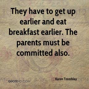 Karen Tremblay  - They have to get up earlier and eat breakfast earlier. The parents must be committed also.