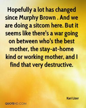 Kari Lizer  - Hopefully a lot has changed since Murphy Brown . And we are doing a sitcom here. But it seems like there's a war going on between who's the best mother, the stay-at-home kind or working mother, and I find that very destructive.