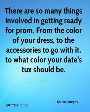 Karissa Murphy  - There are so many things involved in getting ready for prom. From the color of your dress, to the accessories to go with it, to what color your date's tux should be.