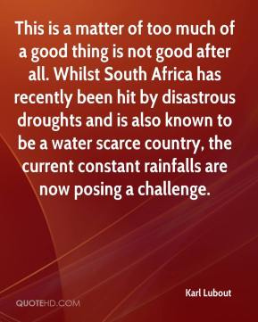 Karl Lubout  - This is a matter of too much of a good thing is not good after all. Whilst South Africa has recently been hit by disastrous droughts and is also known to be a water scarce country, the current constant rainfalls are now posing a challenge.