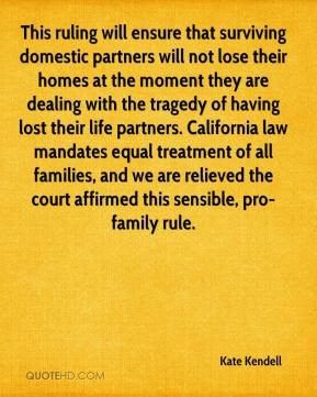 Kate Kendell  - This ruling will ensure that surviving domestic partners will not lose their homes at the moment they are dealing with the tragedy of having lost their life partners. California law mandates equal treatment of all families, and we are relieved the court affirmed this sensible, pro-family rule.