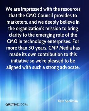Kate Spellman  - We are impressed with the resources that the CMO Council provides to marketers, and we deeply believe in the organization's mission to bring clarity to the emerging role of the CMO in technology enterprises. For more than 30 years, CMP Media has made its own contribution to this initiative so we're pleased to be aligned with such a strong advocate.