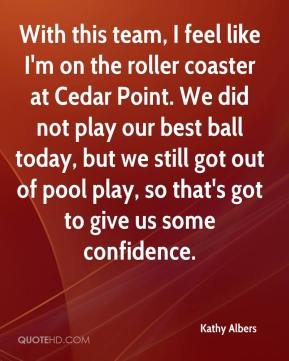 Kathy Albers  - With this team, I feel like I'm on the roller coaster at Cedar Point. We did not play our best ball today, but we still got out of pool play, so that's got to give us some confidence.