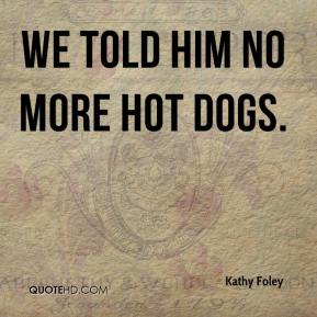 Kathy Foley  - We told him no more hot dogs.