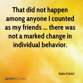 Katie Cristol  - That did not happen among anyone I counted as my friends ... there was not a marked change in individual behavior.
