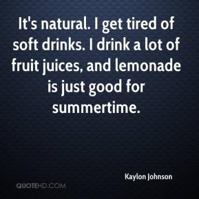 Kaylon Johnson  - It's natural. I get tired of soft drinks. I drink a lot of fruit juices, and lemonade is just good for summertime.