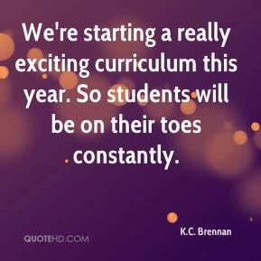 K.C. Brennan  - We're starting a really exciting curriculum this year. So students will be on their toes constantly.