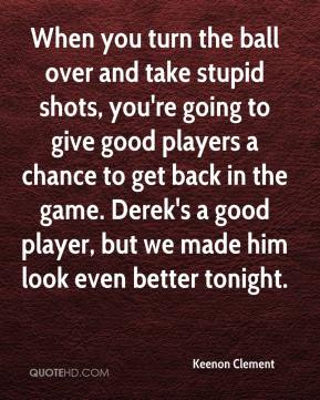 Keenon Clement  - When you turn the ball over and take stupid shots, you're going to give good players a chance to get back in the game. Derek's a good player, but we made him look even better tonight.