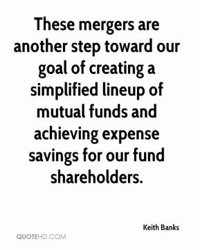 Keith Banks  - These mergers are another step toward our goal of creating a simplified lineup of mutual funds and achieving expense savings for our fund shareholders.
