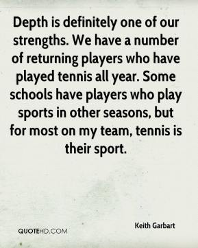 Keith Garbart  - Depth is definitely one of our strengths. We have a number of returning players who have played tennis all year. Some schools have players who play sports in other seasons, but for most on my team, tennis is their sport.