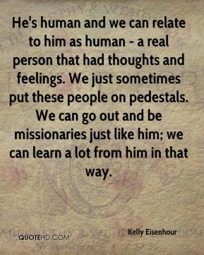 Kelly Eisenhour  - He's human and we can relate to him as human - a real person that had thoughts and feelings. We just sometimes put these people on pedestals. We can go out and be missionaries just like him; we can learn a lot from him in that way.