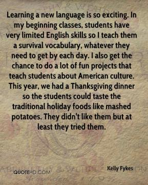 Kelly Fykes  - Learning a new language is so exciting. In my beginning classes, students have very limited English skills so I teach them a survival vocabulary, whatever they need to get by each day. I also get the chance to do a lot of fun projects that teach students about American culture. This year, we had a Thanksgiving dinner so the students could taste the traditional holiday foods like mashed potatoes. They didn't like them but at least they tried them.