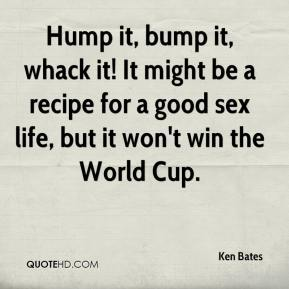 Ken Bates  - Hump it, bump it, whack it! It might be a recipe for a good sex life, but it won't win the World Cup.