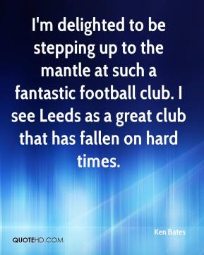 Ken Bates  - I'm delighted to be stepping up to the mantle at such a fantastic football club. I see Leeds as a great club that has fallen on hard times.