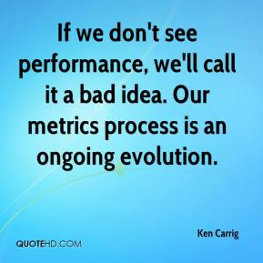 Ken Carrig  - If we don't see performance, we'll call it a bad idea. Our metrics process is an ongoing evolution.