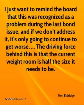 Ken Eldridge  - I just want to remind the board that this was recognized as a problem during the last bond issue, and if we don't address it, it's only going to continue to get worse, ... The driving force behind this is that the current weight room is half the size it needs to be.