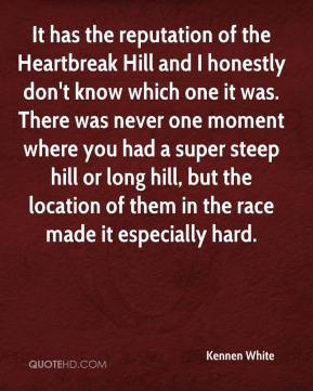 Kennen White  - It has the reputation of the Heartbreak Hill and I honestly don't know which one it was. There was never one moment where you had a super steep hill or long hill, but the location of them in the race made it especially hard.