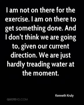 Kenneth Kruly  - I am not on there for the exercise. I am on there to get something done. And I don't think we are going to, given our current direction. We are just hardly treading water at the moment.