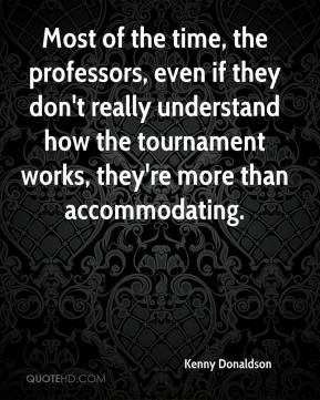 Kenny Donaldson  - Most of the time, the professors, even if they don't really understand how the tournament works, they're more than accommodating.
