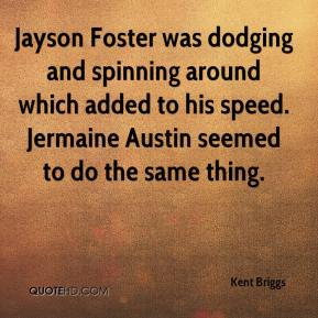 Kent Briggs  - Jayson Foster was dodging and spinning around which added to his speed. Jermaine Austin seemed to do the same thing.