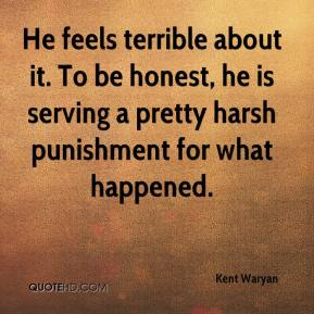 Kent Waryan  - He feels terrible about it. To be honest, he is serving a pretty harsh punishment for what happened.