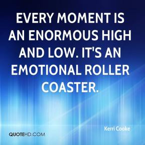 Kerri Cooke  - Every moment is an enormous high and low. It's an emotional roller coaster.