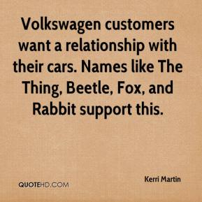 Kerri Martin  - Volkswagen customers want a relationship with their cars. Names like The Thing, Beetle, Fox, and Rabbit support this.