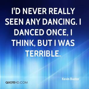 Kevin Buster  - I'd never really seen any dancing. I danced once, I think, but I was terrible.