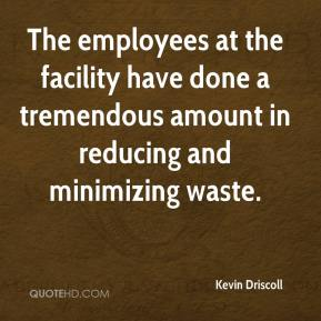 Kevin Driscoll  - The employees at the facility have done a tremendous amount in reducing and minimizing waste.