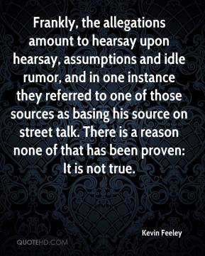 Kevin Feeley  - Frankly, the allegations amount to hearsay upon hearsay, assumptions and idle rumor, and in one instance they referred to one of those sources as basing his source on street talk. There is a reason none of that has been proven: It is not true.