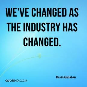 Kevin Gallahan  - We've changed as the industry has changed.