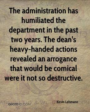 Kevin Lehmann  - The administration has humiliated the department in the past two years. The dean's heavy-handed actions revealed an arrogance that would be comical were it not so destructive.