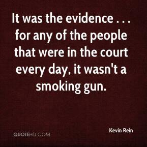 Kevin Rein  - It was the evidence . . . for any of the people that were in the court every day, it wasn't a smoking gun.