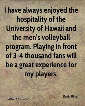 Kevin Ring  - I have always enjoyed the hospitality of the University of Hawaii and the men's volleyball program. Playing in front of 3-4 thousand fans will be a great experience for my players.