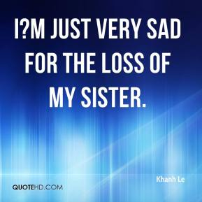 Khanh Le  - I?m just very sad for the loss of my sister.