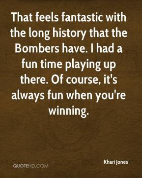 Khari Jones  - That feels fantastic with the long history that the Bombers have. I had a fun time playing up there. Of course, it's always fun when you're winning.