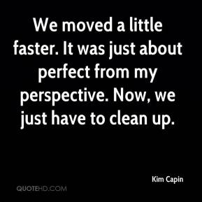 Kim Capin  - We moved a little faster. It was just about perfect from my perspective. Now, we just have to clean up.