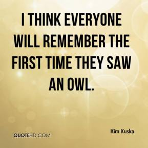 Kim Kuska  - I think everyone will remember the first time they saw an owl.