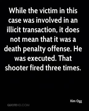Kim Ogg  - While the victim in this case was involved in an illicit transaction, it does not mean that it was a death penalty offense. He was executed. That shooter fired three times.