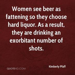 Kimberly Pfaff  - Women see beer as fattening so they choose hard liquor. As a result, they are drinking an exorbitant number of shots.